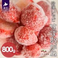 北海道浦河産 冷凍いちご「すずあかね」(800g×1P)[B13-877]